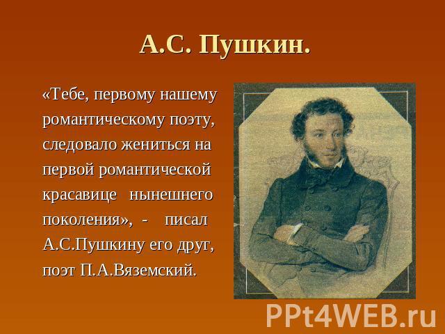 А.С. Пушкин. «Тебе, первому нашему романтическому поэту, следовало жениться на первой романтической красавице нынешнего поколения», - писал А.С.Пушкину его друг, поэт П.А.Вяземский.