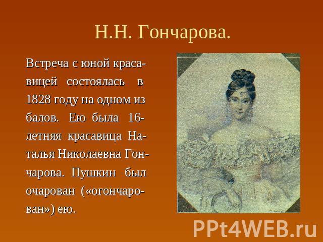 Н.Н. Гончарова. Встреча с юной краса- вицей состоялась в 1828 году на одном из балов. Ею была 16- летняя красавица На- талья Николаевна Гон- чарова. Пушкин был очарован («огончаро- ван») ею.