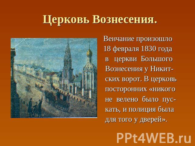 Церковь Вознесения. Венчание произошло 18 февраля 1830 года в церкви Большого Вознесения у Никит- ских ворот. В церковь посторонних «никого не велено было пус- кать, и полиция была для того у дверей».