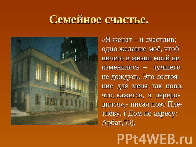 Семейное счастье. «Я женат – и счастлив; одно желание моё, чтоб ничего в жизни моей не изменилось – лучшего не дождусь. Это состоя- ние для меня так ново, что, кажется, я переро- дился»,- писал поэт Пле- тнёву. ( Дом по адресу: Арбат,53).
