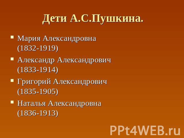 Дети А.С.Пушкина. Мария Александровна(1832-1919) Александр Александрович(1833-1914) Григорий Александрович(1835-1905) Наталья Александровна(1836-1913)