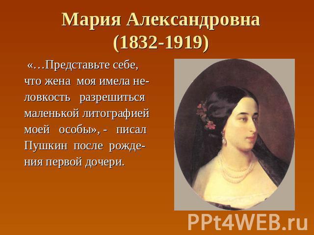 Мария Александровна(1832-1919) «…Представьте себе, что жена моя имела не- ловкость разрешиться маленькой литографией моей особы», - писал Пушкин после рожде- ния первой дочери.