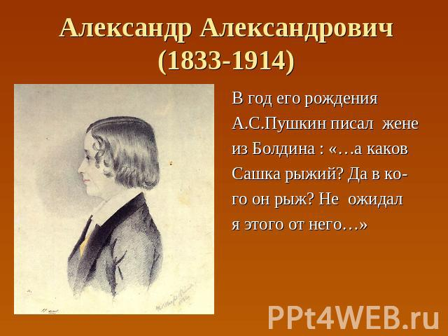 Александр Александрович(1833-1914) В год его рождения А.С.Пушкин писал жене из Болдина : «…а каков Сашка рыжий? Да в ко- го он рыж? Не ожидал я этого от него…»