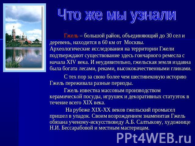 Гжель – большой район, объединяющий до 30 сел и деревень, находится в 60 км от Москвы. Археологические исследования на территории Гжели подтверждают существование здесь гончарного ремесла с начала XIV века. И неудивительно, гжельская земля издавна б…