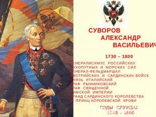 Александр Васильевич Суворов 1730 – 1800 ГЕНЕРАЛИСИМУС РОССИЙСКИХ СУХОПУТНЫХ И М