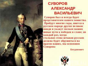 СУВОРОВ АЛЕКСАНДР ВАСИЛЬЕВИЧ Суворов был и всегда будет представителем нашего во