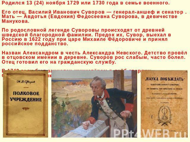 Родился 13 (24) ноября 1729 или 1730 года в семье военного. Его отец, Василий Иванович Суворов — генерал-аншеф и сенатор . Мать — Авдотья (Евдокия) Федосеевна Суворова, в девичестве Манукова. По родословной легенде Суворовы происходят от древней шве…