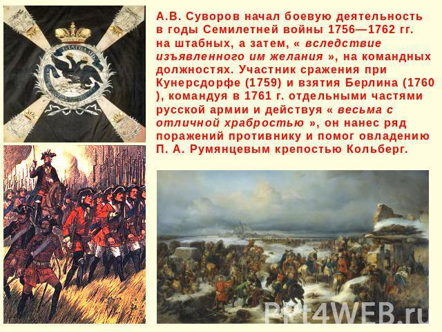 А.В. Суворов начал боевую деятельность в годы Семилетней войны 1756—1762 гг. на штабных, а затем, « вследствие изъявленного им желания », на командных должностях. Участник сражения при Кунерсдорфе (1759) и взятия Берлина (1760), командуя в 1761 г. о…