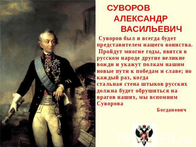 СУВОРОВ АЛЕКСАНДР ВАСИЛЬЕВИЧ Суворов был и всегда будет представителем нашего воинства. Пройдут многие годы, явятся в русском народе другие великие вожди и укажут полкам нашим новые пути к победам и славе; но каждый раз, когда стальная стена штыков …