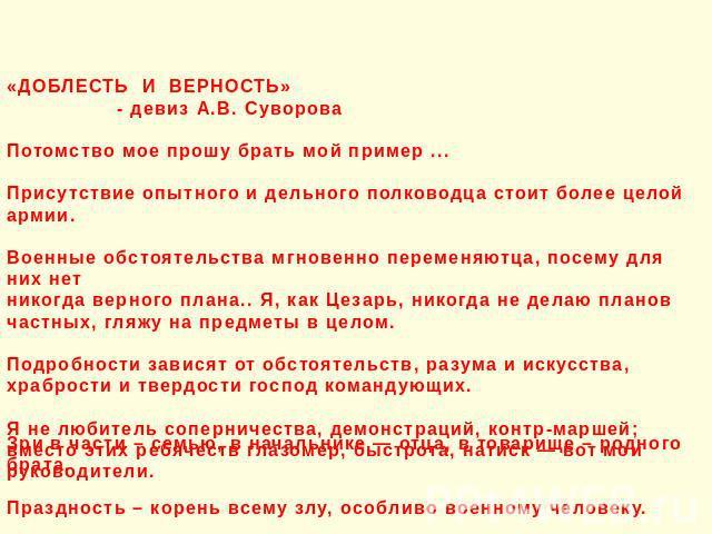 «ДОБЛЕСТЬ И ВЕРНОСТЬ» - девиз А.В. Суворова Потомство мое прошу брать мой пример ... Присутствие опытного и дельного полководца стоит более целой армии. Военные обстоятельства мгновенно переменяютца, посему для них нет никогда верного плана.. Я, как…