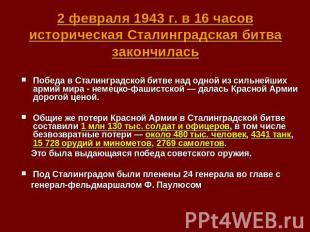 2 февраля 1943 г. в 16 часов историческая Сталинградская битва закончилась Побед