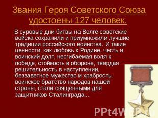 Звания Героя Советского Союза удостоены 127 человек. В суровые дни битвы на Волг
