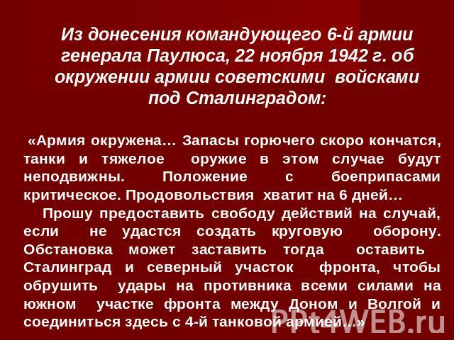 Из донесения командующего 6-й армии генерала Паулюса, 22 ноября 1942 г. об окружении армии советскими войсками под Сталинградом: «Армия окружена… Запасы горючего скоро кончатся, танки и тяжелое оружие в этом случае будут неподвижны. Положение с боеп…