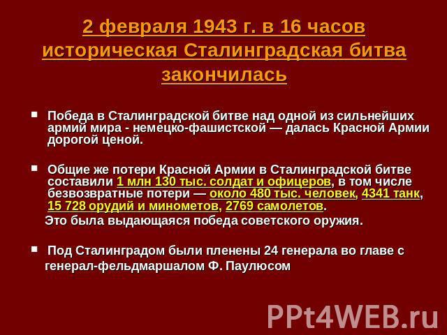 2 февраля 1943 г. в 16 часов историческая Сталинградская битва закончилась Победа в Сталинградской битве над одной из сильнейших армий мира - немецко-фашистской — далась Красной Армии дорогой ценой. Общие же потери Красной Армии в Сталинградской бит…