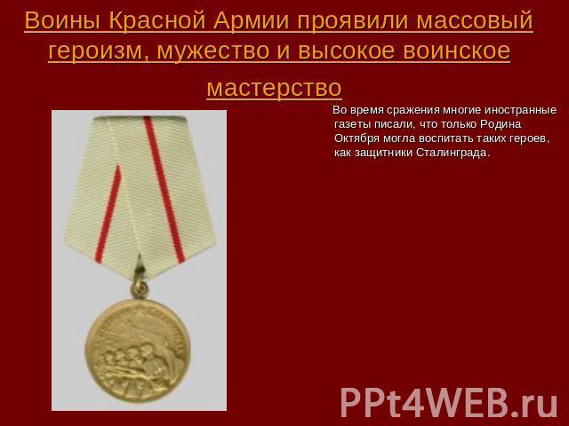Воины Красной Армии проявили массовый героизм, мужество и высокое воинское мастерство Во время сражения многие иностранные газеты писали, что только Родина Октября могла воспитать таких героев, как защитники Сталинграда.