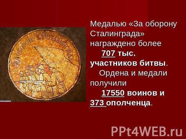 Медалью «За оборону Сталинграда» награждено более 707 тыс. участников битвы. Ордена и медали получили 17550 воинов и 373 ополченца.
