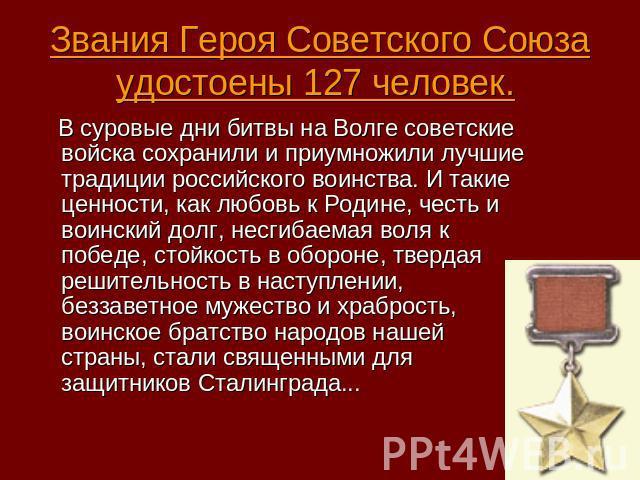Звания Героя Советского Союза удостоены 127 человек. В суровые дни битвы на Волге советские войска сохранили и приумножили лучшие традиции российского воинства. И такие ценности, как любовь к Родине, честь и воинский долг, несгибаемая воля к победе,…