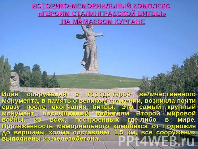 ИСТОРИКО-МЕМОРИАЛЬНЫЙ КОМПЛЕКС «ГЕРОЯМ СТАЛИНГРАДСКОЙ БИТВЫ» НА МАМАЕВОМ КУРГАНЕ Идея сооружения в городе-герое величественного монумента, в память о великом сражении, возникла почти сразу после окончания битвы. Это самый крупный монумент, посвященн…
