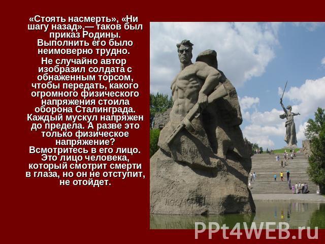 «Стоять насмерть», «Ни шагу назад»,— таков был приказ Родины. Выполнить его было неимоверно трудно. Не случайно автор изобразил солдата с обнаженным торсом, чтобы передать, какого огромного физического напряжения стоила оборона Сталинграда. Каждый м…