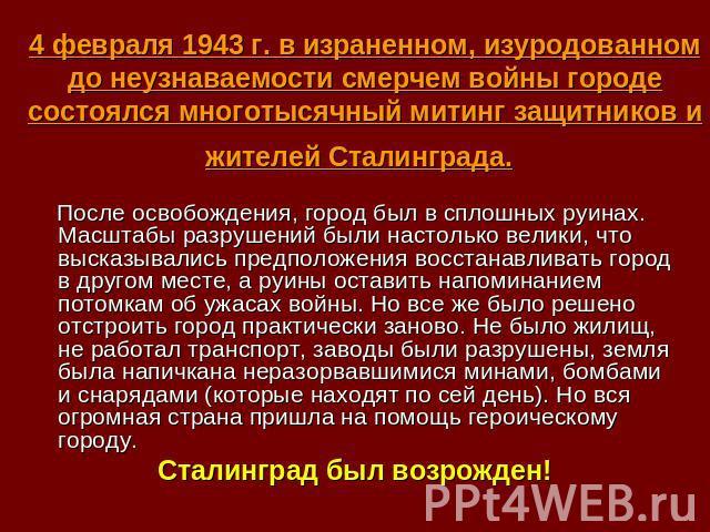 4 февраля 1943 г. в израненном, изуродованном до неузнаваемости смерчем войны городе состоялся многотысячный митинг защитников и жителей Сталинграда. После освобождения, город был в сплошных руинах. Масштабы разрушений были настолько велики, что выс…