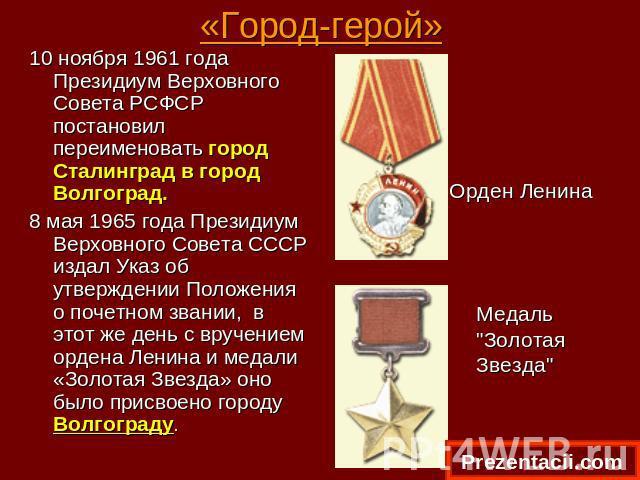 «Город-герой» 10 ноября 1961 года Президиум Верховного Совета РСФСР постановил переименовать город Сталинград в город Волгоград. 8 мая 1965 года Президиум Верховного Совета СССР издал Указ об утверждении Положения о почетном звании, в этот же день …