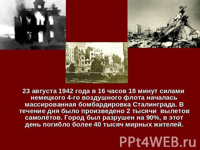 23 августа 1942 года в 16 часов 18 минут силами немецкого 4-го воздушного флота началась массированная бомбардировка Сталинграда. В течение дня было произведено 2 тысячи вылетов самолётов. Город был разрушен на 90%, в этот день погибло более 40 тыся…