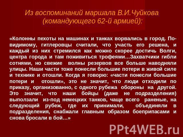 Из воспоминаний маршала В.И.Чуйкова (командующего 62-й армией): «Колонны пехоты на машинах и танках ворвались в город. По-видимому, гитлеровцы считали, что участь его решена, и каждый из них стремился как можно скорее достичь Волги, центра города и …