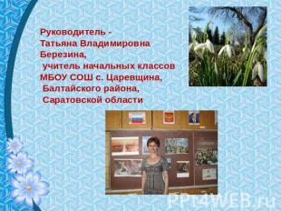 Руководитель - Татьянка Владимировна Березина, наставник начальных классов МБОУ СОШ