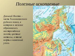 Полезные ископаемые Дальний Восток - часть Тихоокеанского рудного пояса, в котором в мезозое образовались...
