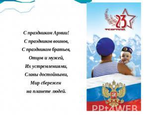 С праздником Армии! С праздников воинов, С праздником братьев, Отцов и мужей, Их