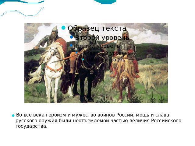 Во все века героизм и мужество воинов России, мощь и слава русского оружия были неотъемлемой частью величия Российского государства.