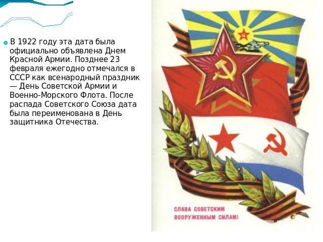 В 1922 году эта дата была официально объявлена Днем Красной Армии. Позднее 23 февраля ежегодно отмечался в СССР как всенародный праздник — День Советской Армии и Военно-Морского Флота. После распада Советского Союза дата была переименована в День за…