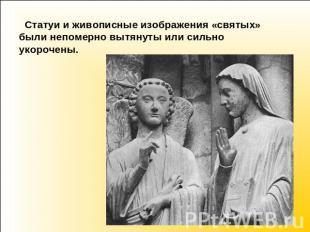 Статуи да живописные изображения «святых» были очень вытянуты или — или усиленно укор