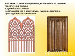 МАСВЕРК - готический орнамент, основанный сверху сложном переплетении прямых равным образом дугоо
