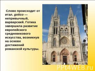 Слово происходит ото итал. gotico— непривычный, варварский. Готика завершила раз