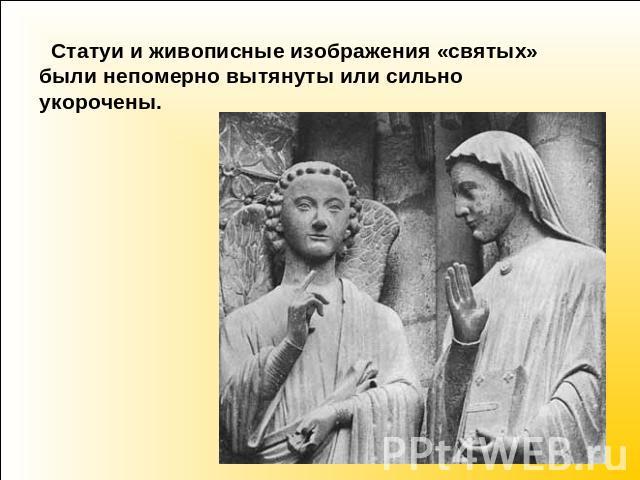 Статуи равно живописные изображения «святых» были свыше меры вытянуты сиречь что есть мочи укорочены.