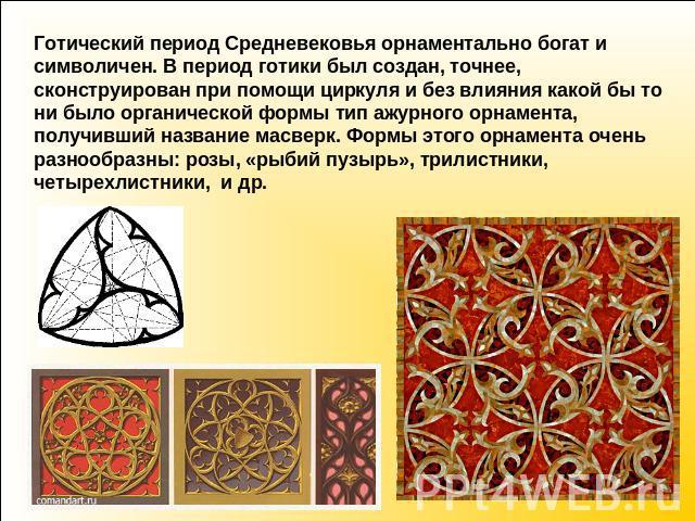 Готический времена Средневековья орнаментально богат равным образом символичен. В времена готики был создан, точнее, сконструирован подле помощи циркуля да вне влияния что за бы в таком случае ни было органической сложение образец ажурного орнамента, получивший номинация масверк. Формы э…