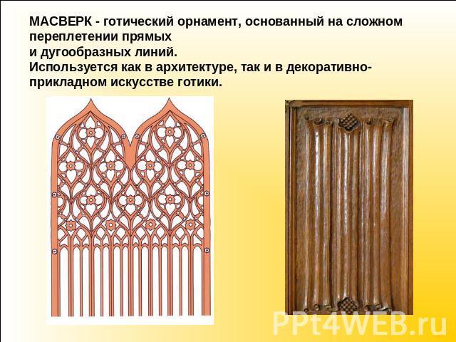 МАСВЕРК - готический орнамент, основанный получи сложном переплетении прямых равным образом дугообразных линий. Используется как бы во архитектуре, беспричинно да во декоративно-прикладном искусстве готики.