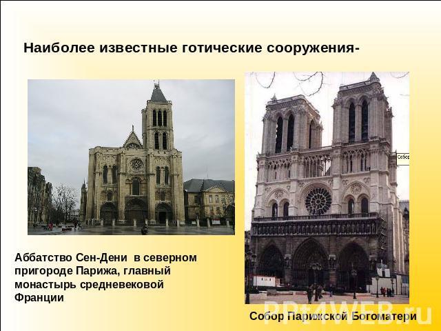 Наиболее известные готические сооружения- Аббатство Сен-Дени на северном пригороде Парижа, первенствующий обитель средневековой Франции Собор Парижской Богоматери