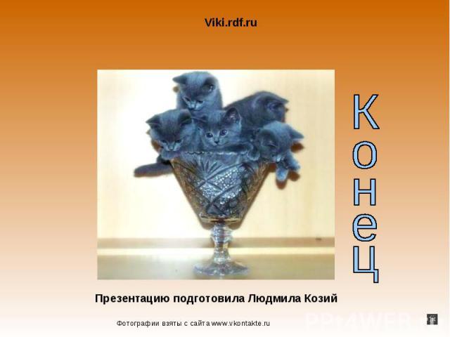 Viki.rdf.ruПрезентацию подготовила Люда Козий Фотографии взяты от сайта www.vkontakte.ruКонец