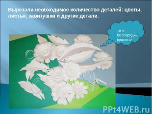 Вырезали необходимое количество деталей: цветы, листья, завитушки и другие детал
