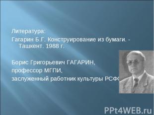 Литература:Гагарин Б.Г. Конструирование из бумаги. - Ташкент. 1988 г.Борис Григо