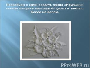 Попробуем с вами создать панно «Ромашки» основу которого составляют цветы и лист