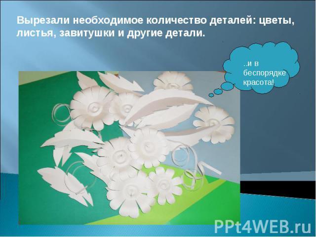 Вырезали необходимое количество деталей: цветы, листья, завитушки и другие детали. ..и в беспорядке красота!