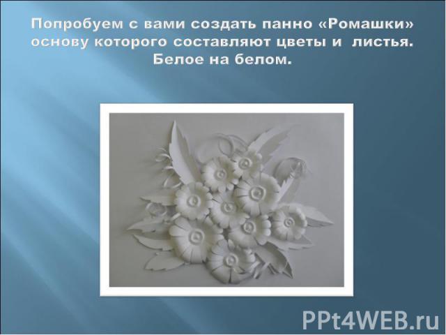 Попробуем с вами создать панно «Ромашки» основу которого составляют цветы и листья.Белое на белом.