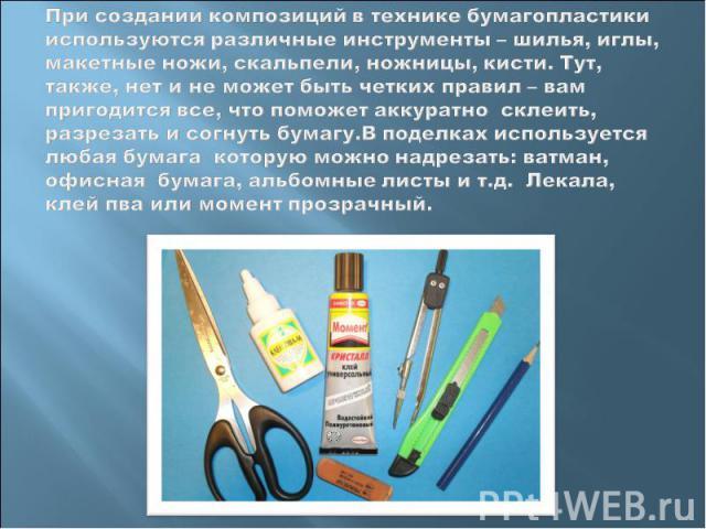 При создании композиций в технике бумагопластики используются различные инструменты – шилья, иглы, макетные ножи, скальпели, ножницы, кисти. Тут, также, нет и не может быть четких правил – вам пригодится все, что поможет аккуратно склеить, разрезать…