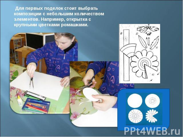 Для первых поделок стоит выбрать композиции с небольшим количеством элементов. Например, открытка с крупными цветками ромашками.