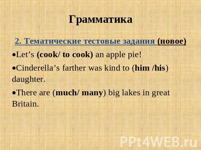 Грамматика 2. Тематические тестовые задания (новое)Let's (cook/ to cook) an apple pie! Cinderella's farther was kind to (him /his) daughter.There are (much/ many) big lakes in great Britain.