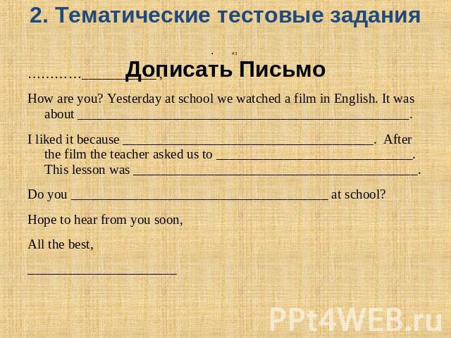 2. Тематические тестовые задания Дописать Письмо #3…………___________ ,How are you? Yesterday at school we watched a film in English. It was about _________________________________________________. I liked it because ___________________________________…