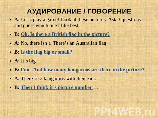 АУДИРОВАНИЕ / ГОВОРЕНИЕ A: Let's play a game! Look at these pictures. Ask 3 questions and guess which one I like best.B: Ok. Is there a British flag in the picture?A: No, there isn't. There's an Australian flag. B: Is the flag big or small?A: It's b…